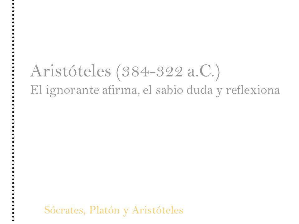 Aristóteles (384-322 a.C.) El ignorante afirma, el sabio duda y reflexiona