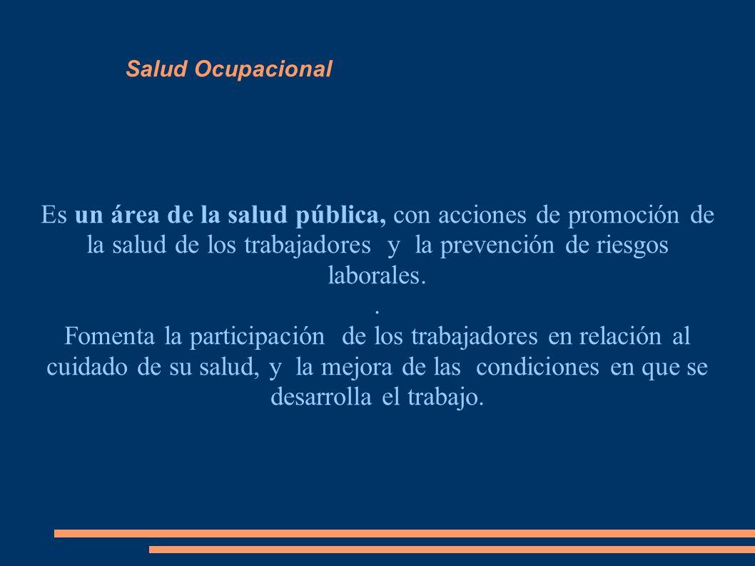 Salud Ocupacional Es un área de la salud pública, con acciones de promoción de la salud de los trabajadores y la prevención de riesgos laborales.