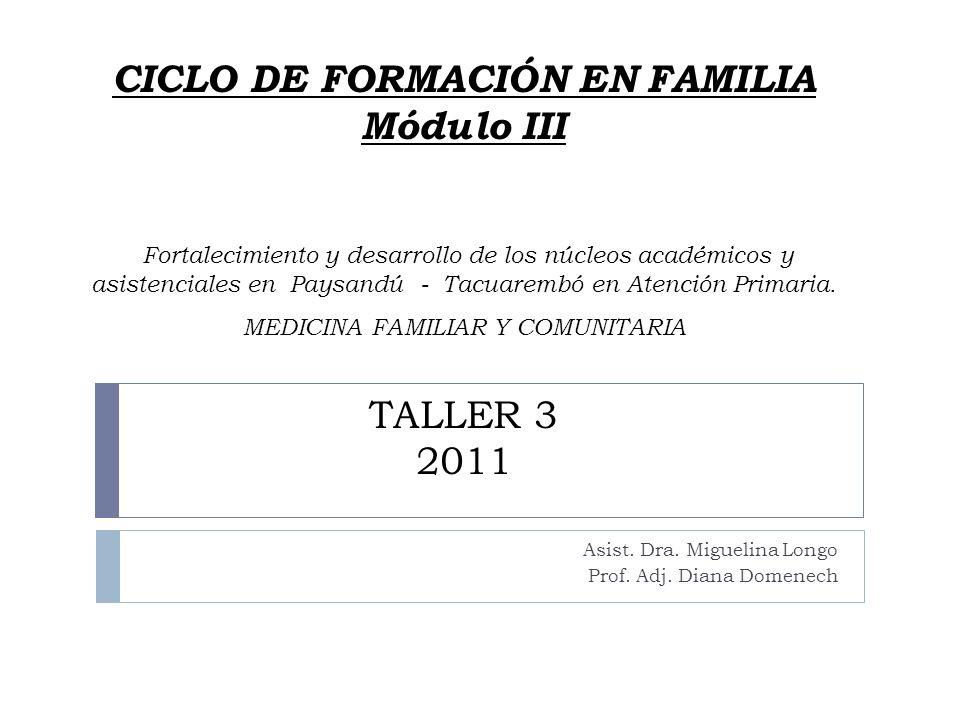 CICLO DE FORMACIÓN EN FAMILIA Módulo III Fortalecimiento y desarrollo de los núcleos académicos y asistenciales en Paysandú - Tacuarembó en Atención Primaria. MEDICINA FAMILIAR Y COMUNITARIA TALLER 3 2011