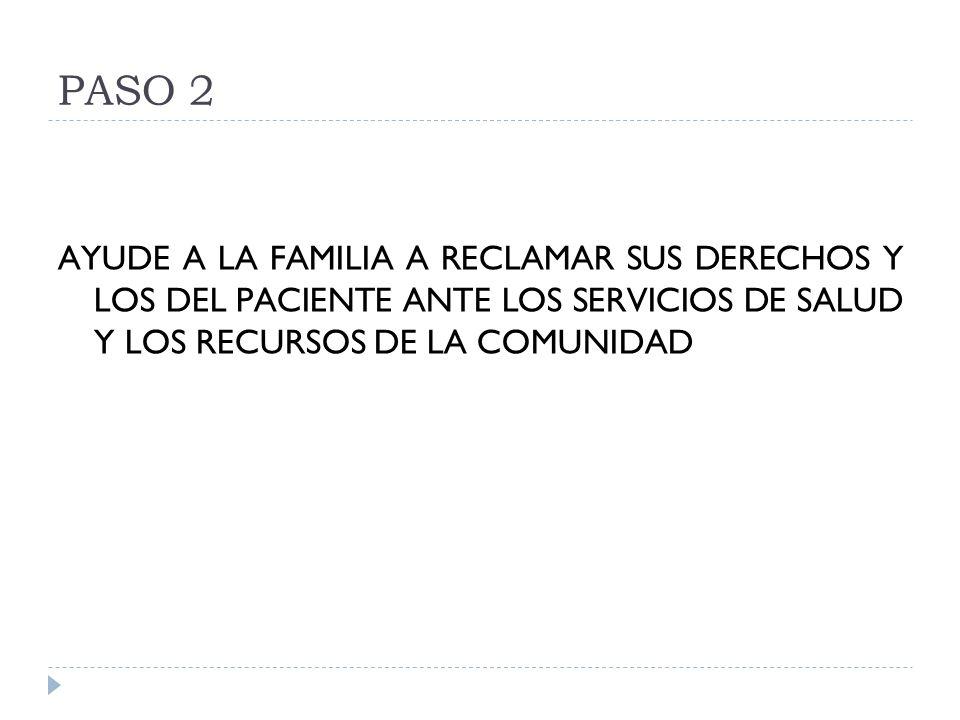 PASO 2 AYUDE A LA FAMILIA A RECLAMAR SUS DERECHOS Y LOS DEL PACIENTE ANTE LOS SERVICIOS DE SALUD Y LOS RECURSOS DE LA COMUNIDAD.