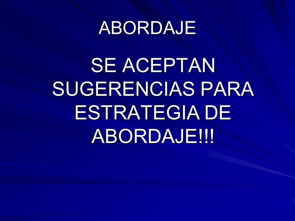 SE ACEPTAN SUGERENCIAS PARA ESTRATEGIA DE ABORDAJE!!!
