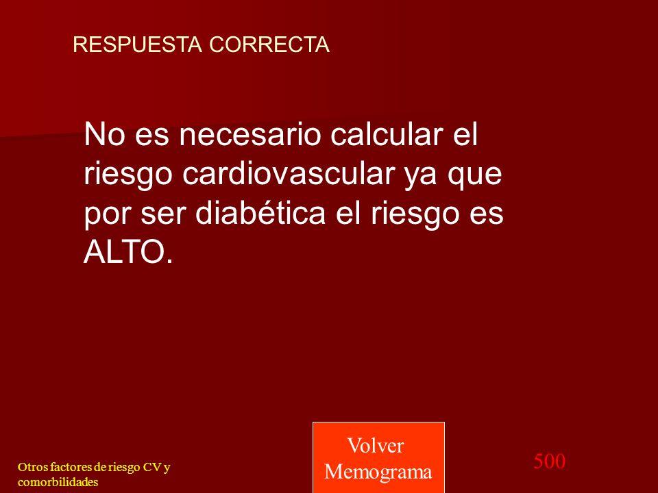 RESPUESTA CORRECTA No es necesario calcular el riesgo cardiovascular ya que por ser diabética el riesgo es ALTO.