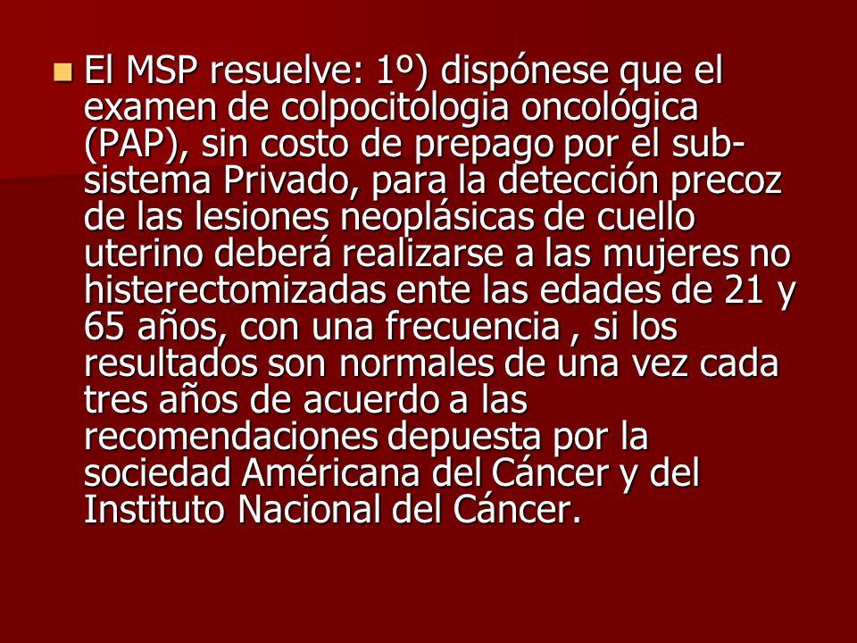 El MSP resuelve: 1º) dispónese que el examen de colpocitologia oncológica (PAP), sin costo de prepago por el sub-sistema Privado, para la detección precoz de las lesiones neoplásicas de cuello uterino deberá realizarse a las mujeres no histerectomizadas ente las edades de 21 y 65 años, con una frecuencia , si los resultados son normales de una vez cada tres años de acuerdo a las recomendaciones depuesta por la sociedad Américana del Cáncer y del Instituto Nacional del Cáncer.