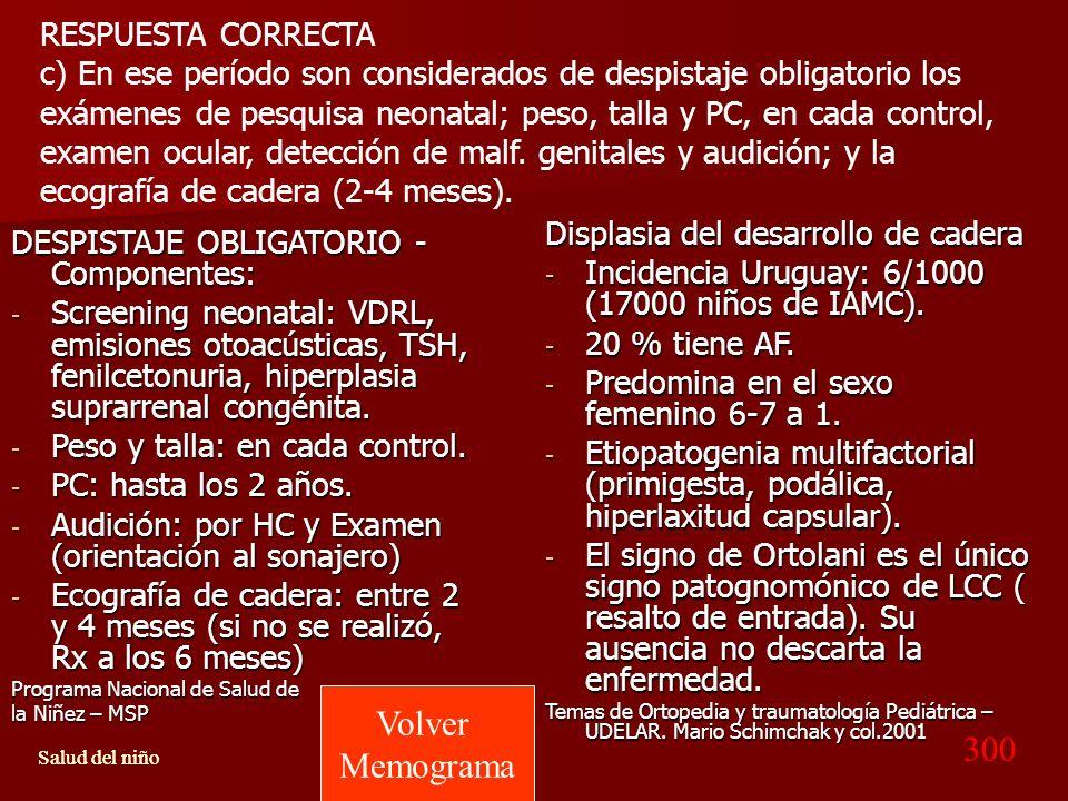 RESPUESTA CORRECTA c) En ese período son considerados de despistaje obligatorio los exámenes de pesquisa neonatal; peso, talla y PC, en cada control, examen ocular, detección de malf. genitales y audición; y la ecografía de cadera (2-4 meses).