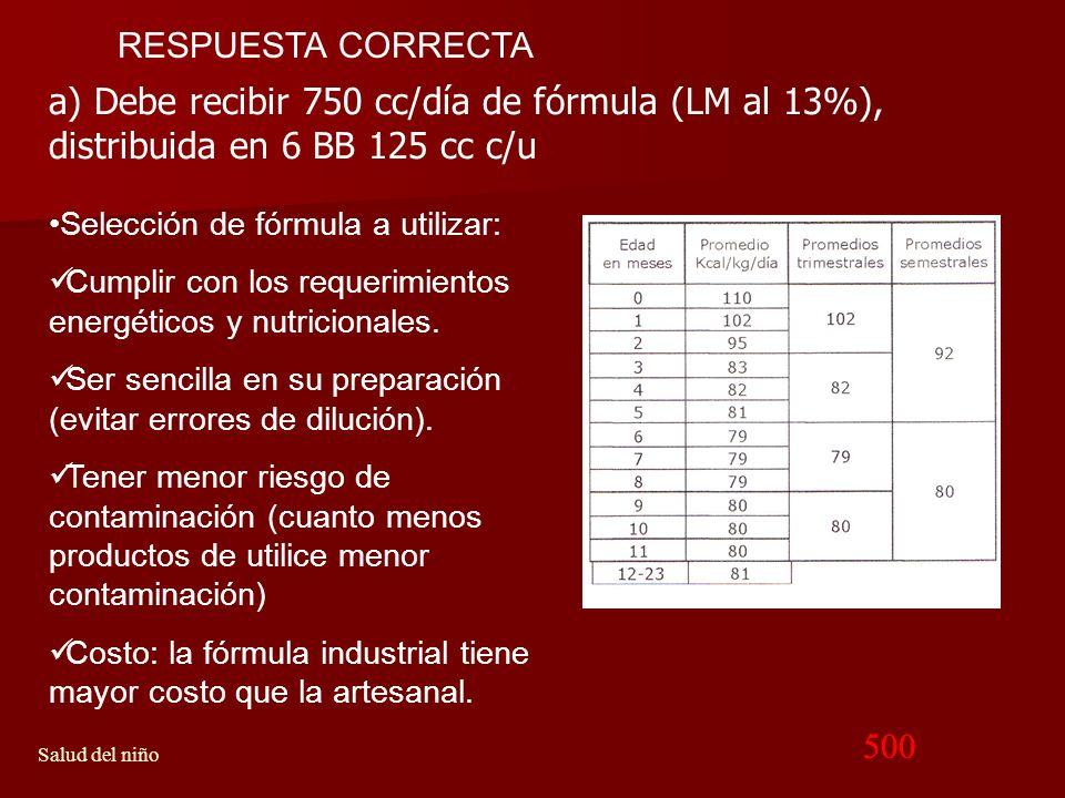 RESPUESTA CORRECTA a) Debe recibir 750 cc/día de fórmula (LM al 13%), distribuida en 6 BB 125 cc c/u.