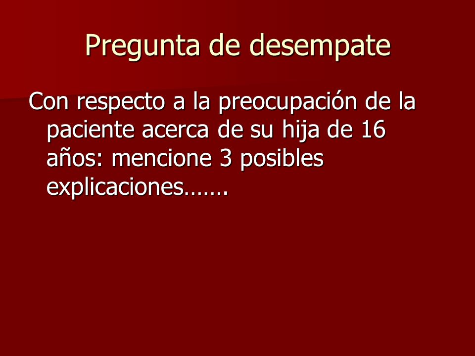 Pregunta de desempate Con respecto a la preocupación de la paciente acerca de su hija de 16 años: mencione 3 posibles explicaciones…….