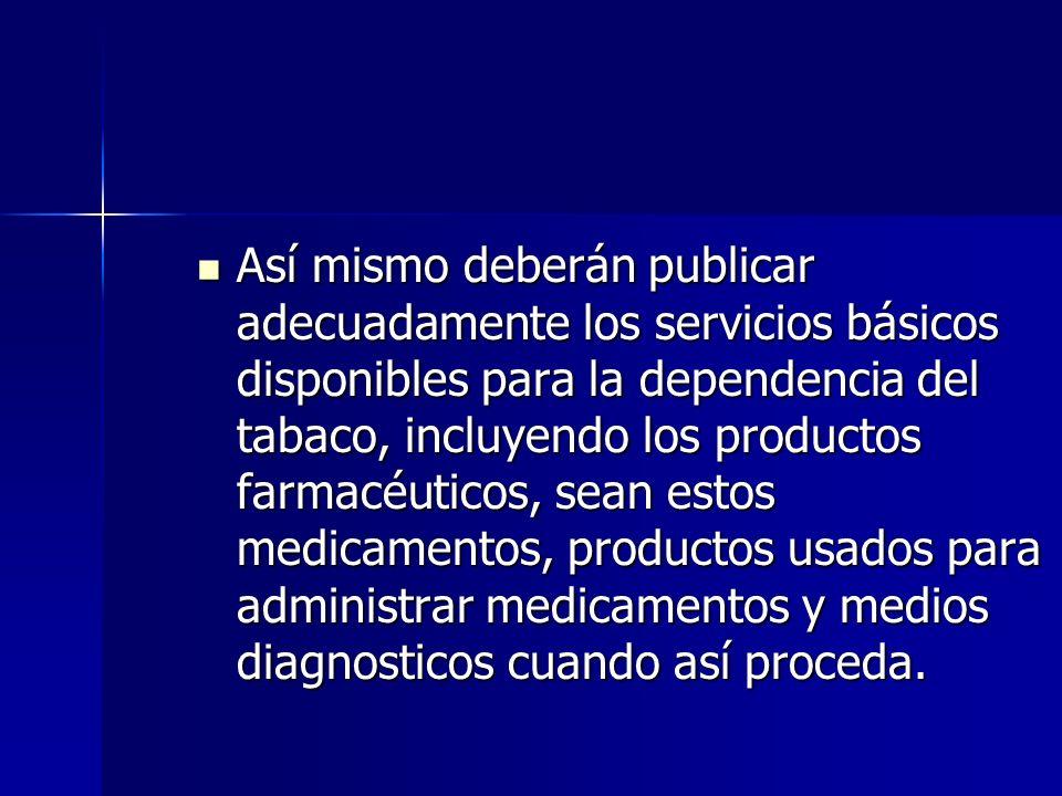 Así mismo deberán publicar adecuadamente los servicios básicos disponibles para la dependencia del tabaco, incluyendo los productos farmacéuticos, sean estos medicamentos, productos usados para administrar medicamentos y medios diagnosticos cuando así proceda.