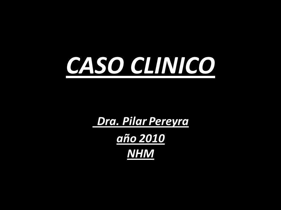 CASO CLINICO Dra. Pilar Pereyra año 2010 NHM