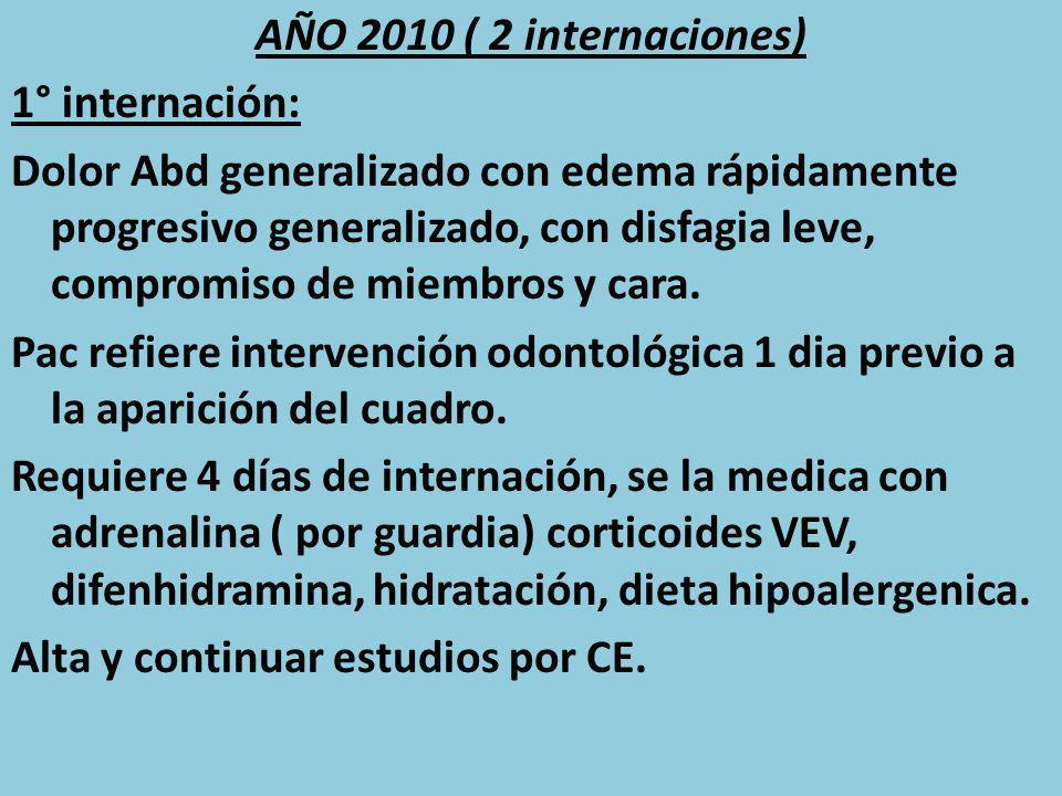 AÑO 2010 ( 2 internaciones) 1° internación: Dolor Abd generalizado con edema rápidamente progresivo generalizado, con disfagia leve, compromiso de miembros y cara.