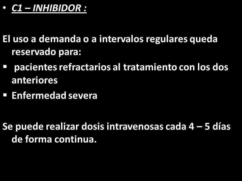 C1 – INHIBIDOR :El uso a demanda o a intervalos regulares queda reservado para: pacientes refractarios al tratamiento con los dos anteriores.