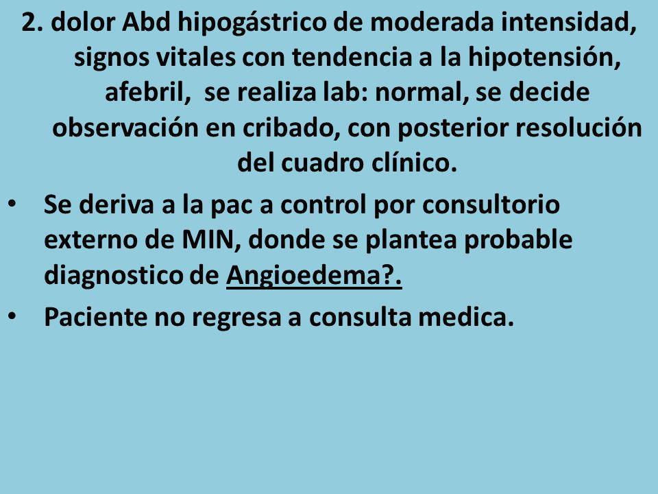 2. dolor Abd hipogástrico de moderada intensidad, signos vitales con tendencia a la hipotensión, afebril, se realiza lab: normal, se decide observación en cribado, con posterior resolución del cuadro clínico.
