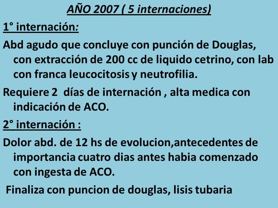 AÑO 2007 ( 5 internaciones) 1° internación: Abd agudo que concluye con punción de Douglas, con extracción de 200 cc de liquido cetrino, con lab con franca leucocitosis y neutrofilia.