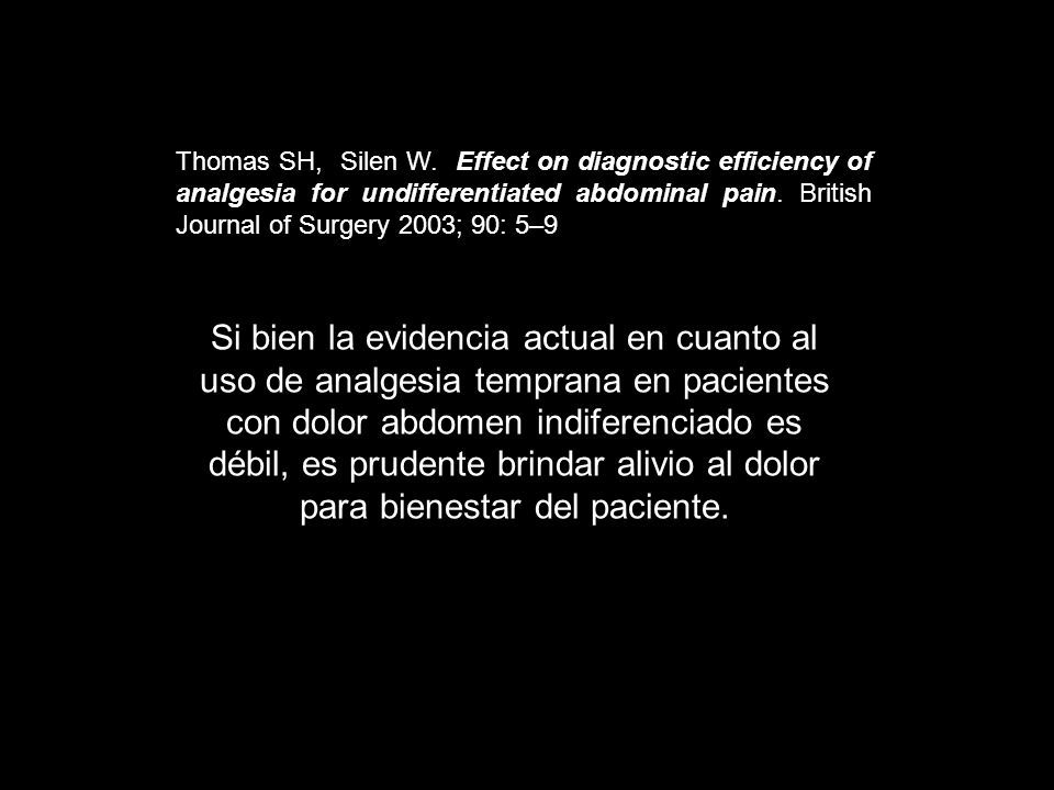 Thomas SH, Silen W. Effect on diagnostic efficiency of analgesia for undifferentiated abdominal pain. British Journal of Surgery 2003; 90: 5–9