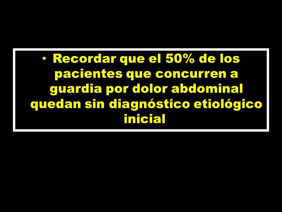 Recordar que el 50% de los pacientes que concurren a guardia por dolor abdominal quedan sin diagnóstico etiológico inicial.
