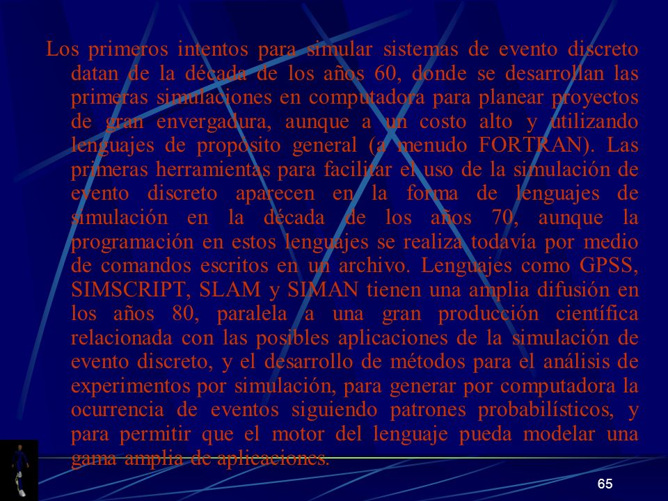 Los primeros intentos para simular sistemas de evento discreto datan de la década de los años 60, donde se desarrollan las primeras simulaciones en computadora para planear proyectos de gran envergadura, aunque a un costo alto y utilizando lenguajes de propósito general (a menudo FORTRAN).