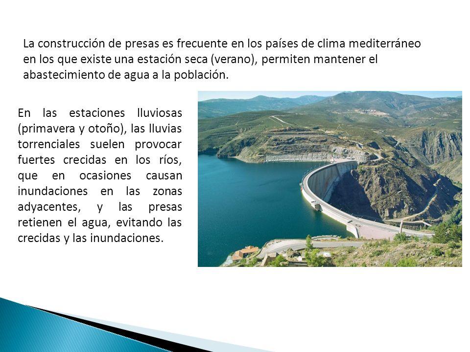 La construcción de presas es frecuente en los países de clima mediterráneo en los que existe una estación seca (verano), permiten mantener el abastecimiento de agua a la población.