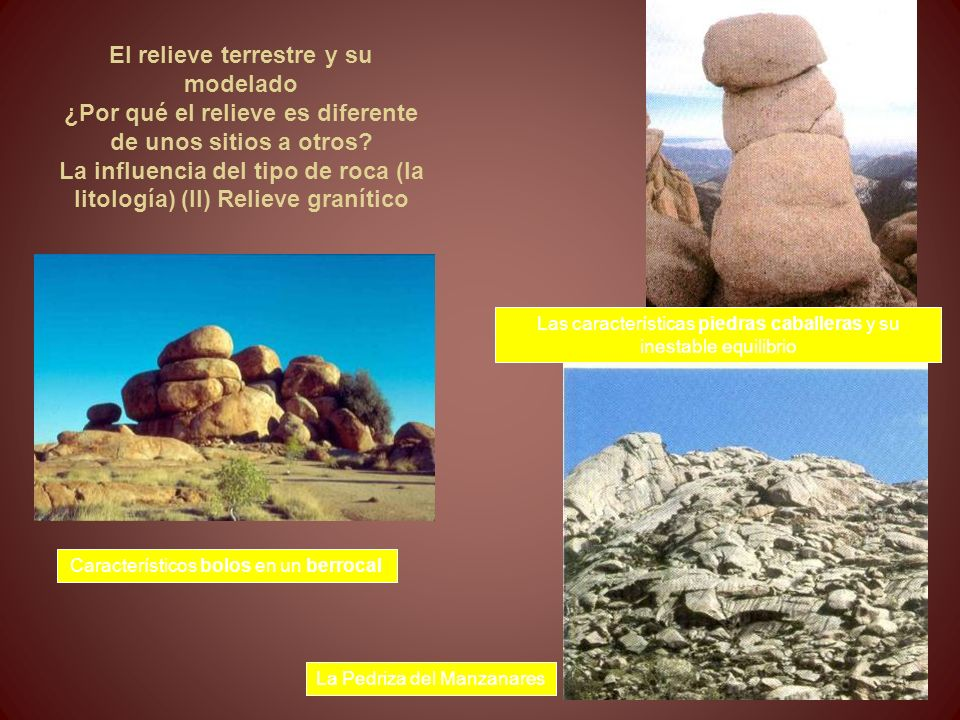 El relieve terrestre y su modelado ¿Por qué el relieve es diferente de unos sitios a otros La influencia del tipo de roca (la litología) (II) Relieve granítico