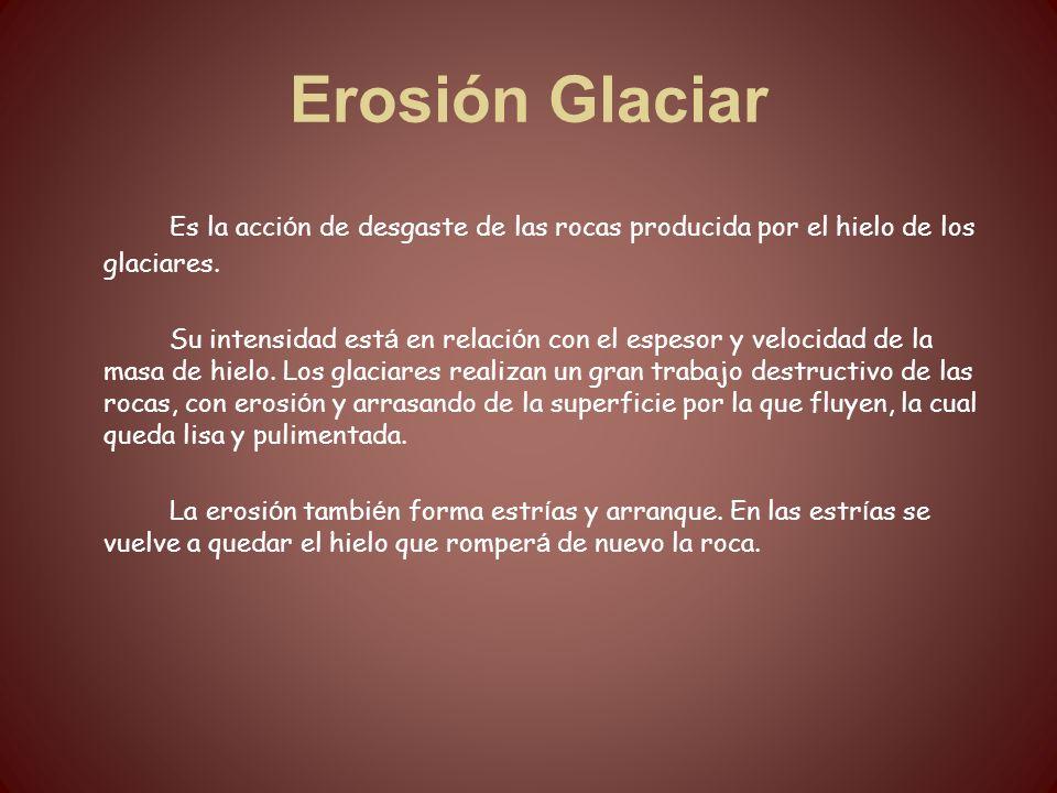 Erosión Glaciar Es la acción de desgaste de las rocas producida por el hielo de los glaciares.