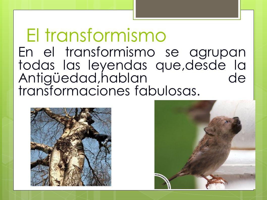 El transformismo En el transformismo se agrupan todas las leyendas que,desde la Antigüedad,hablan de transformaciones fabulosas.
