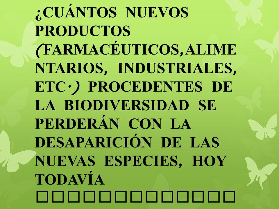 ¿CUÁNTOS NUEVOS PRODUCTOS (FARMACÉUTICOS,ALIMENTARIOS, INDUSTRIALES, ETC.) PROCEDENTES DE LA BIODIVERSIDAD SE PERDERÁN CON LA DESAPARICIÓN DE LAS NUEVAS ESPECIES, HOY TODAVÍA DESCONOCIDAS