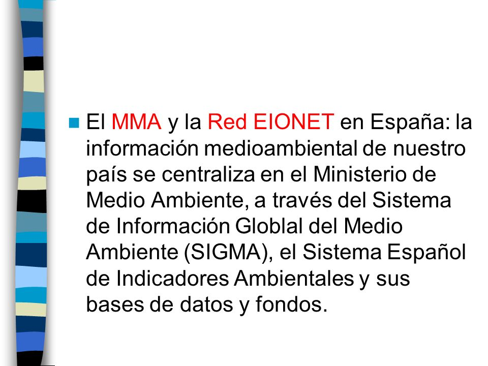 El MMA y la Red EIONET en España: la información medioambiental de nuestro país se centraliza en el Ministerio de Medio Ambiente, a través del Sistema de Información Globlal del Medio Ambiente (SIGMA), el Sistema Español de Indicadores Ambientales y sus bases de datos y fondos.