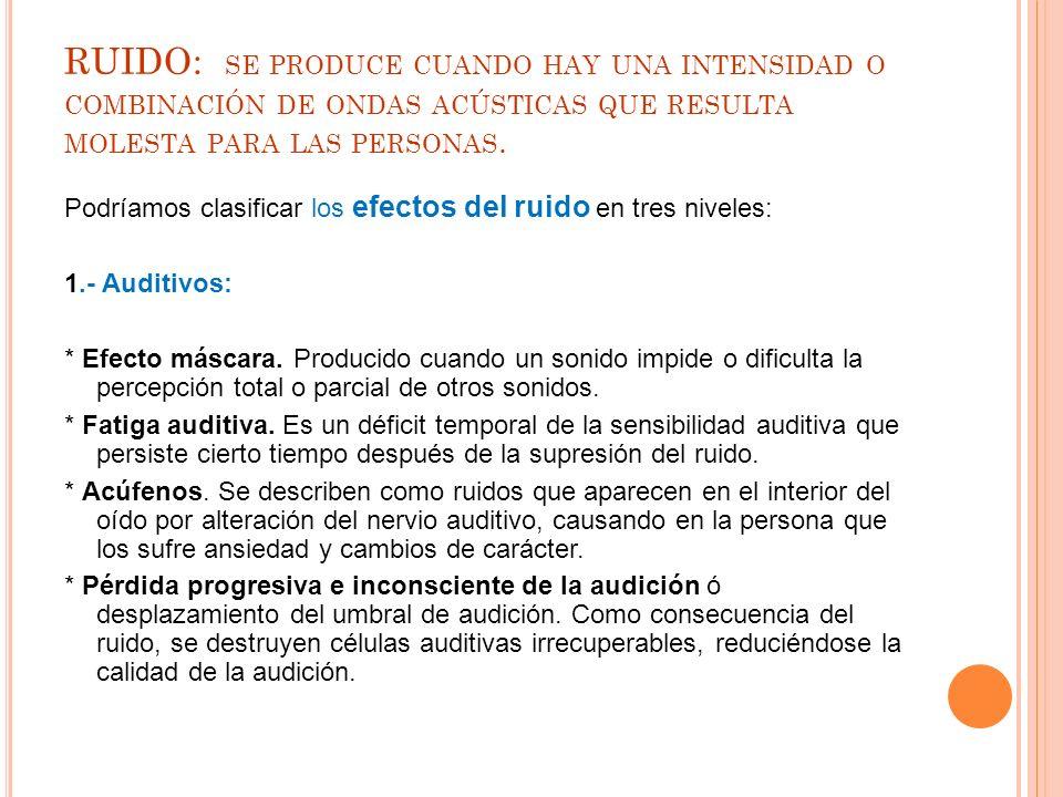 RUIDO: se produce cuando hay una intensidad o combinación de ondas acústicas que resulta molesta para las personas.