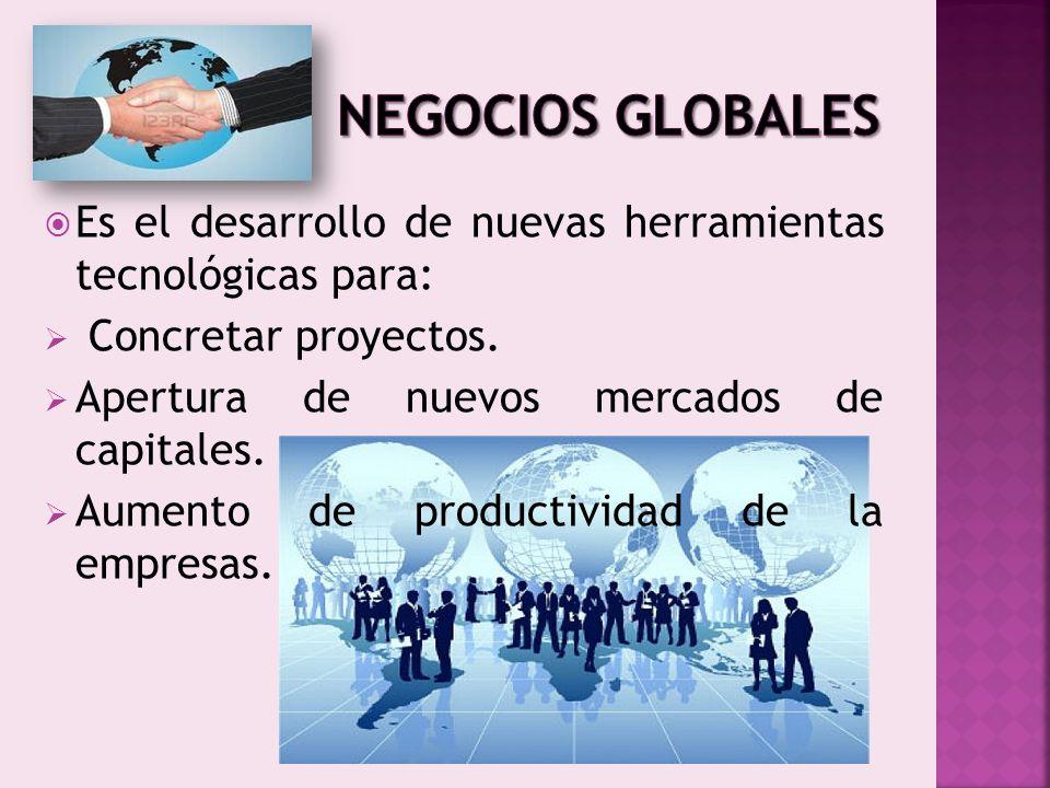 NEGOCIOS GLOBALES Es el desarrollo de nuevas herramientas tecnológicas para: Concretar proyectos.