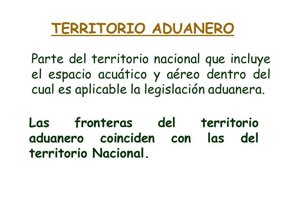 TERRITORIO ADUANERO Parte del territorio nacional que incluye el espacio acuático y aéreo dentro del cual es aplicable la legislación aduanera.