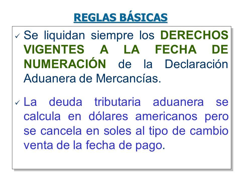 REGLAS BÁSICASSe liquidan siempre los DERECHOS VIGENTES A LA FECHA DE NUMERACIÓN de la Declaración Aduanera de Mercancías.