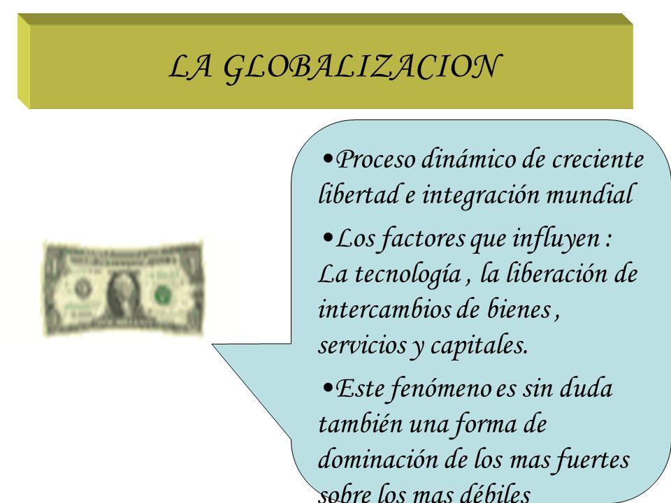 LA GLOBALIZACION Proceso dinámico de creciente libertad e integración mundial.