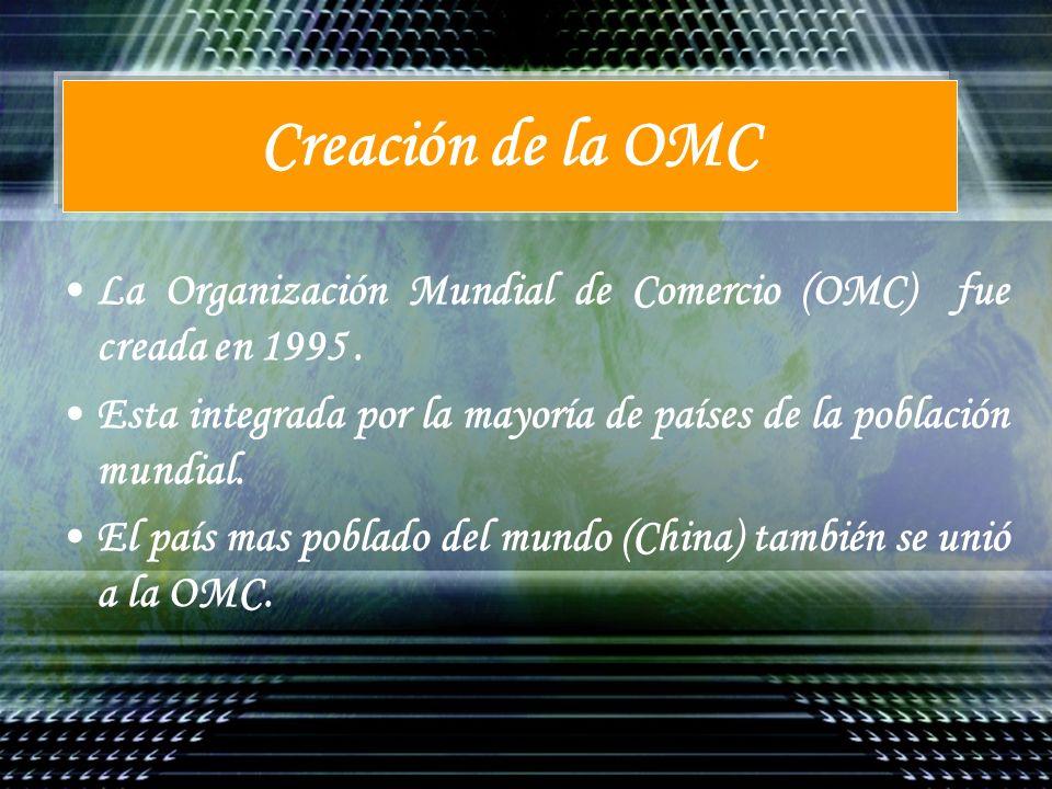Creación de la OMCLa Organización Mundial de Comercio (OMC) fue creada en 1995 . Esta integrada por la mayoría de países de la población mundial.