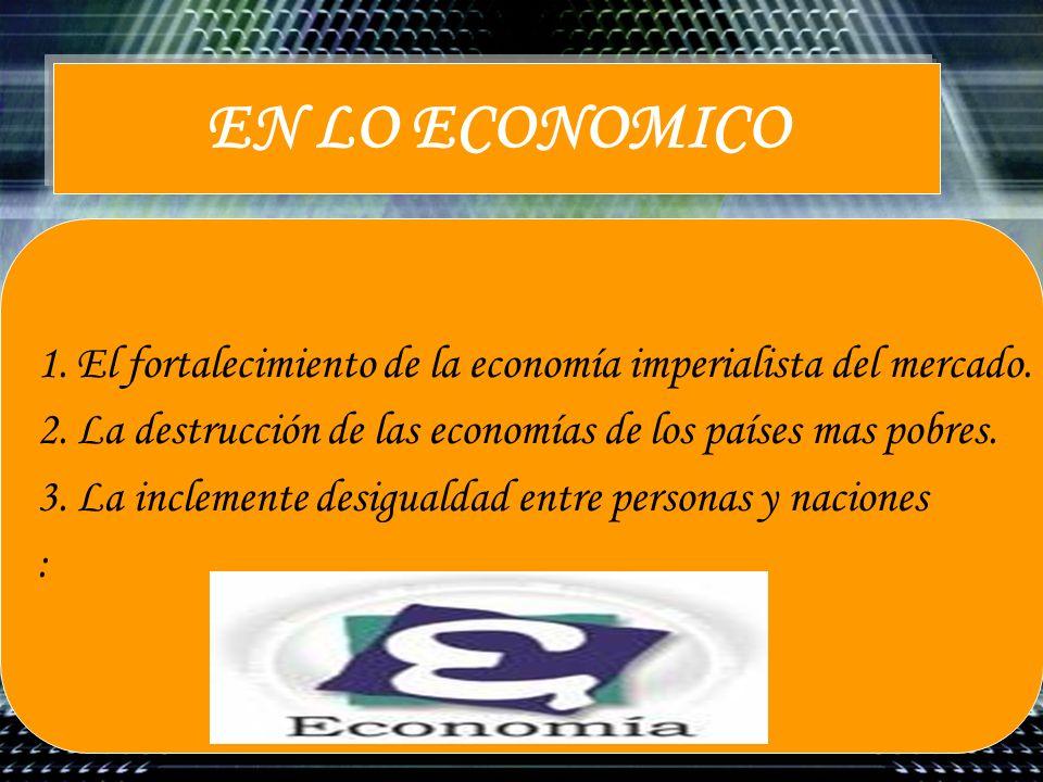 EN LO ECONOMICO El fortalecimiento de la economía imperialista del mercado. La destrucción de las economías de los países mas pobres.
