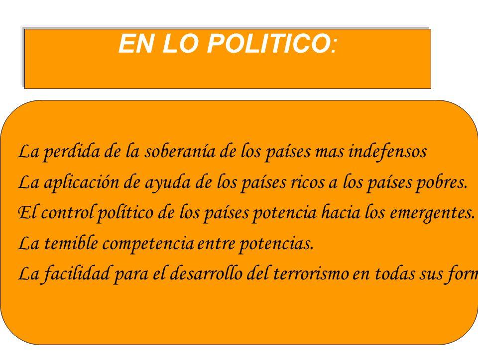 EN LO POLITICO:La perdida de la soberanía de los países mas indefensos. La aplicación de ayuda de los países ricos a los países pobres.