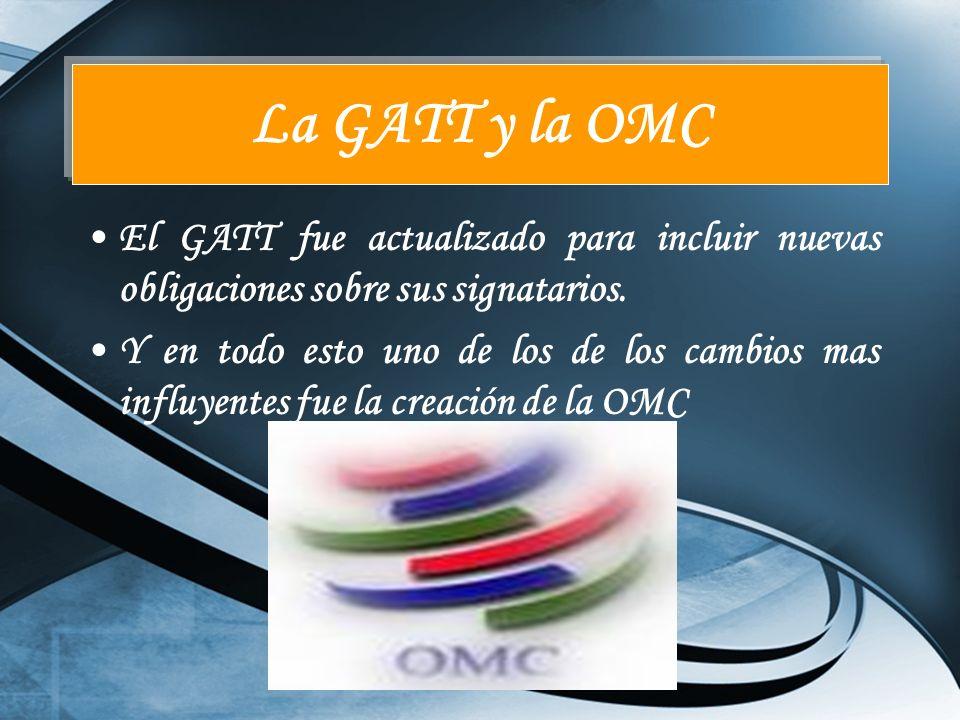 La GATT y la OMC El GATT fue actualizado para incluir nuevas obligaciones sobre sus signatarios.