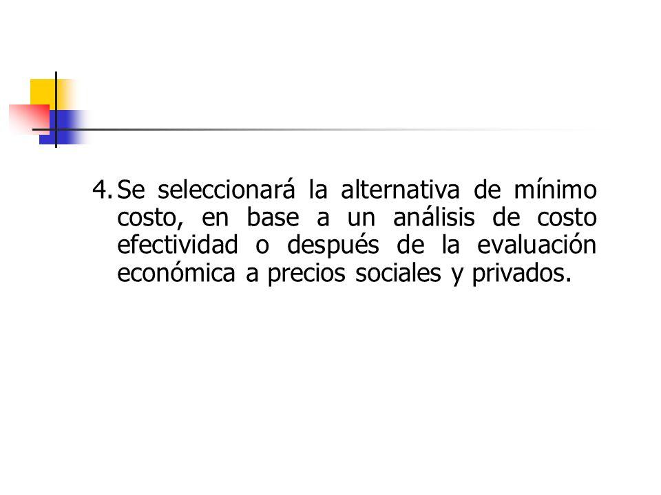 4. Se seleccionará la alternativa de mínimo costo, en base a un análisis de costo efectividad o después de la evaluación económica a precios sociales y privados.