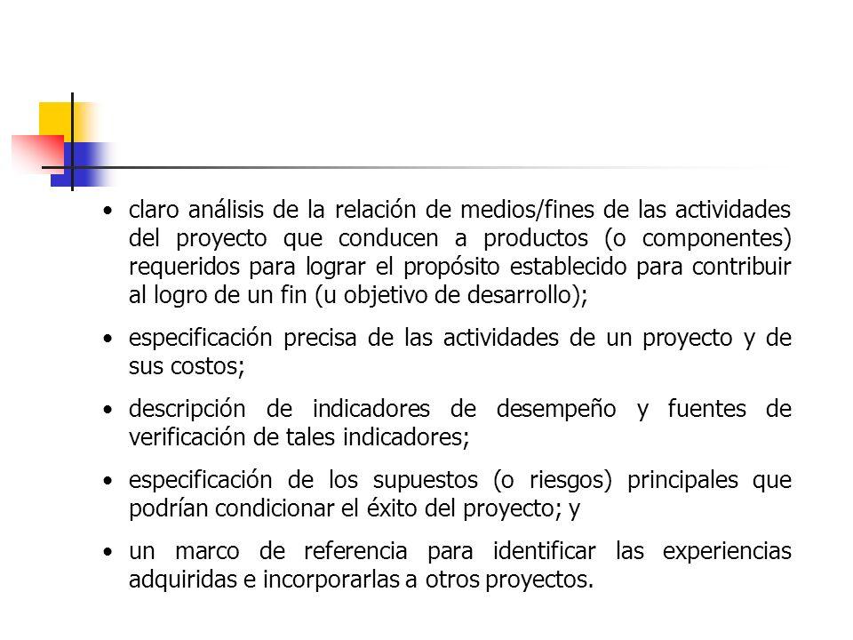 claro análisis de la relación de medios/fines de las actividades del proyecto que conducen a productos (o componentes) requeridos para lograr el propósito establecido para contribuir al logro de un fin (u objetivo de desarrollo);