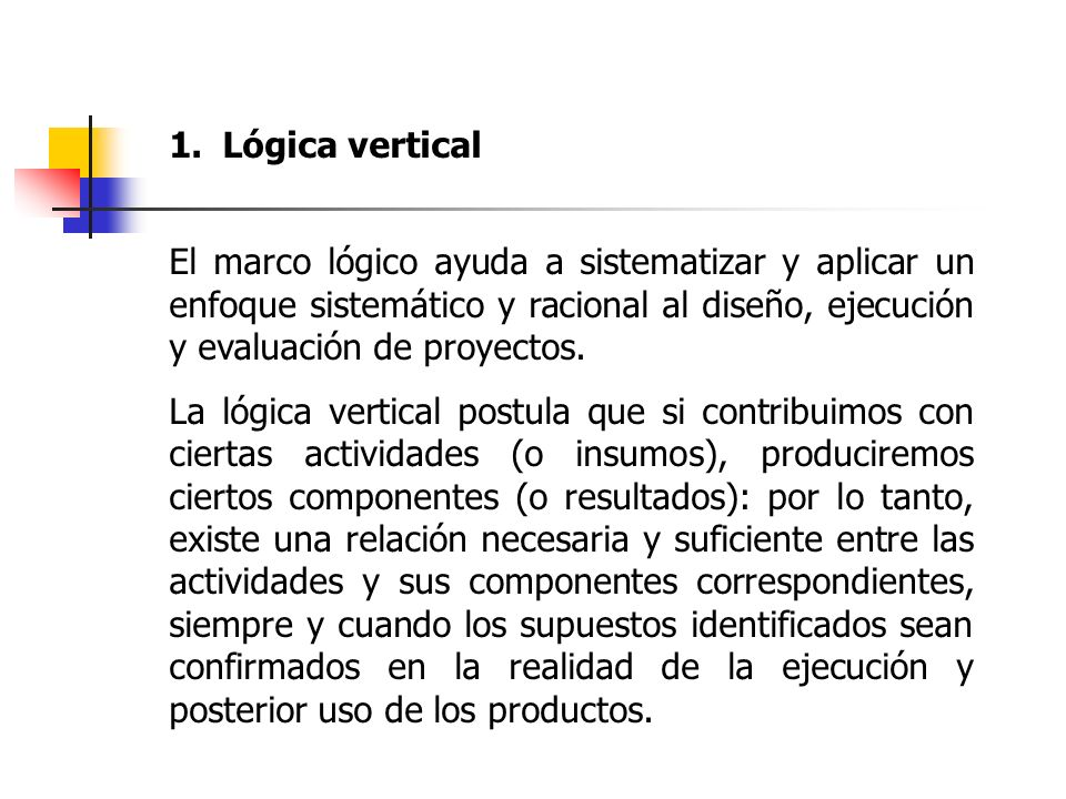Lógica verticalEl marco lógico ayuda a sistematizar y aplicar un enfoque sistemático y racional al diseño, ejecución y evaluación de proyectos.