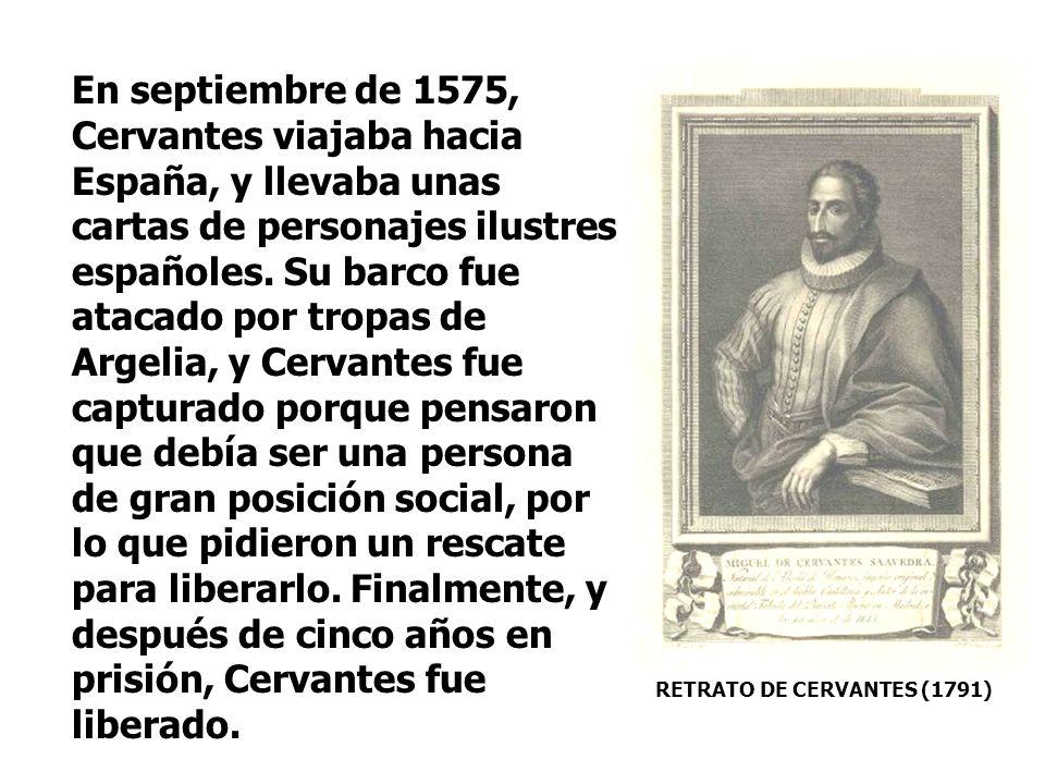 En septiembre de 1575, Cervantes viajaba hacia España, y llevaba unas cartas de personajes ilustres españoles. Su barco fue atacado por tropas de Argelia, y Cervantes fue capturado porque pensaron que debía ser una persona de gran posición social, por lo que pidieron un rescate para liberarlo. Finalmente, y después de cinco años en prisión, Cervantes fue liberado.
