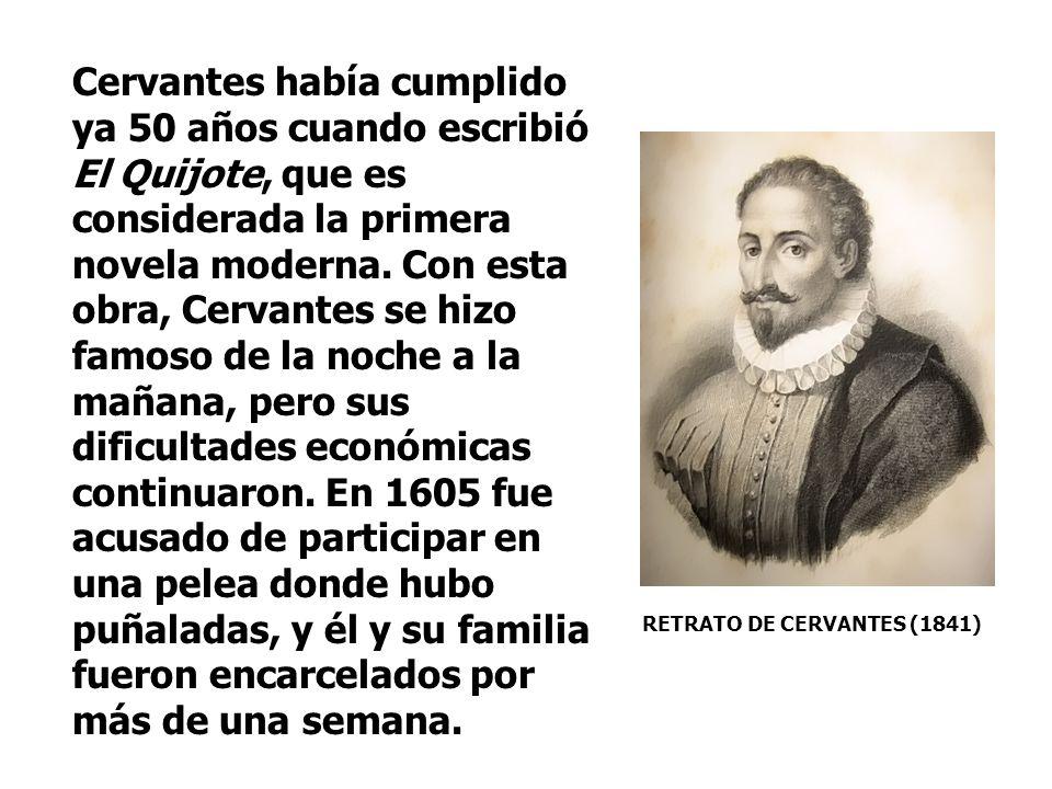 Cervantes había cumplido ya 50 años cuando escribió El Quijote, que es considerada la primera novela moderna. Con esta obra, Cervantes se hizo famoso de la noche a la mañana, pero sus dificultades económicas continuaron. En 1605 fue acusado de participar en una pelea donde hubo puñaladas, y él y su familia fueron encarcelados por más de una semana.