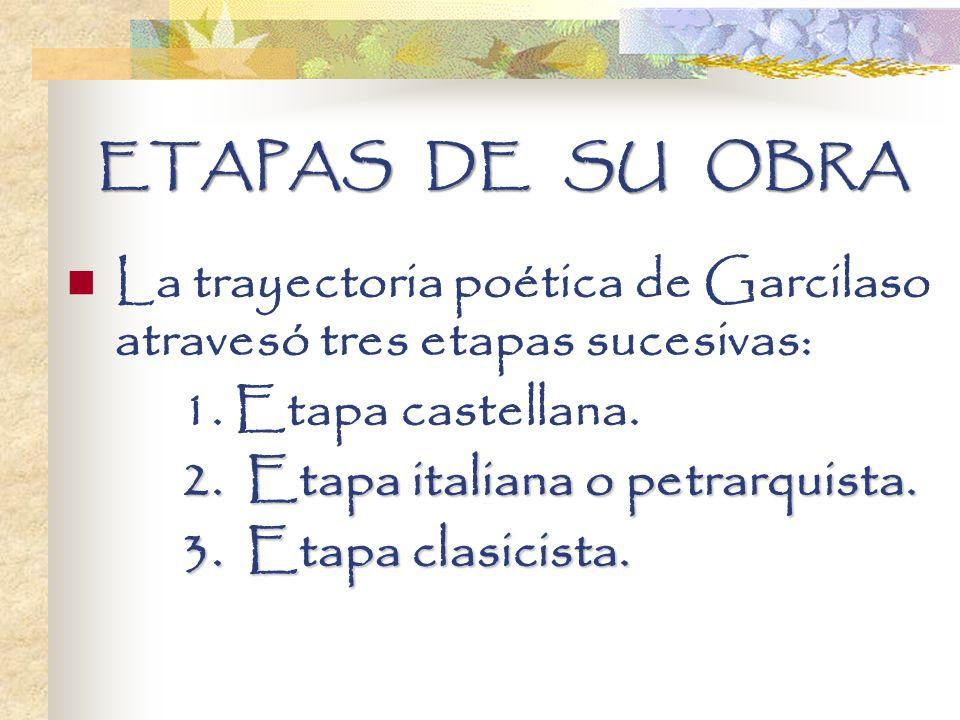 ETAPAS DE SU OBRA La trayectoria poética de Garcilaso atravesó tres etapas sucesivas: 1. Etapa castellana.