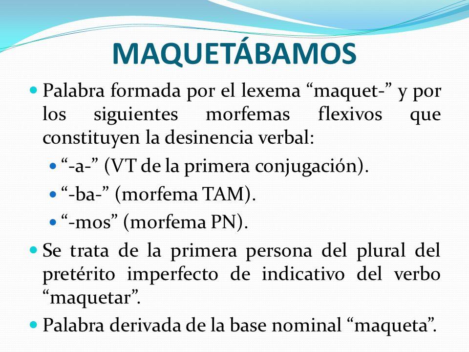MAQUETÁBAMOS Palabra formada por el lexema maquet- y por los siguientes morfemas flexivos que constituyen la desinencia verbal: