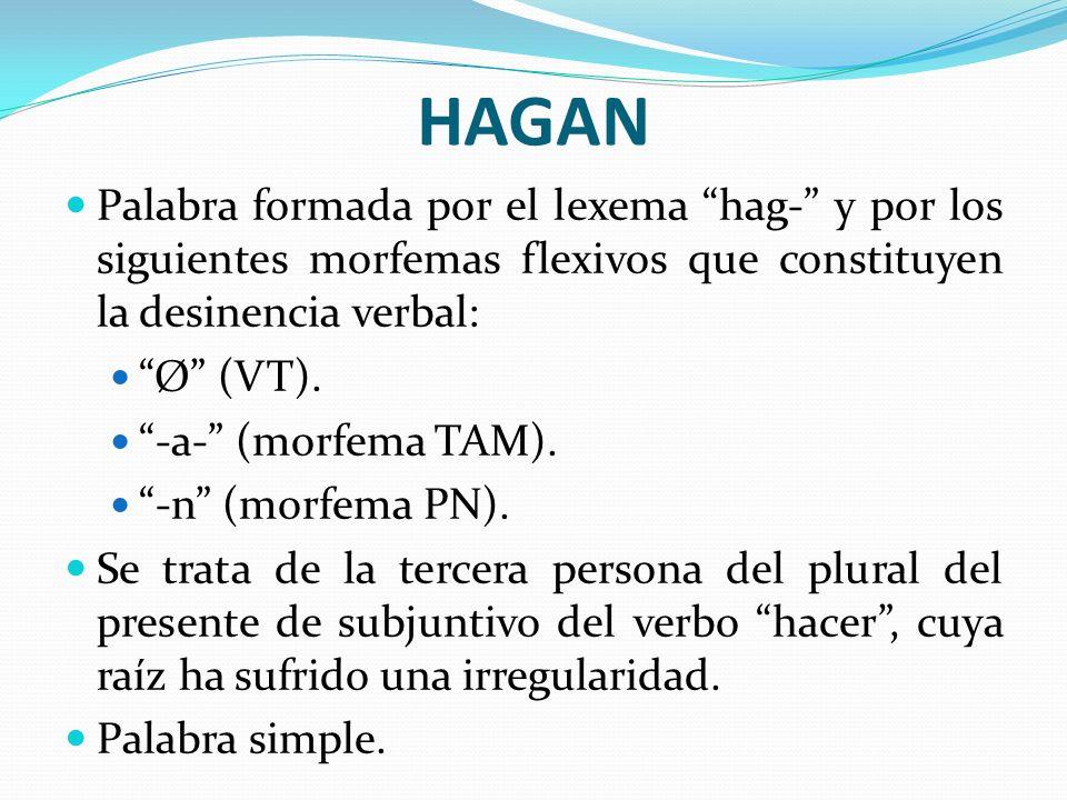 HAGAN Palabra formada por el lexema hag- y por los siguientes morfemas flexivos que constituyen la desinencia verbal: