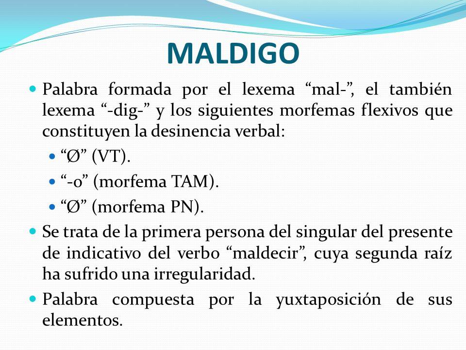 MALDIGO Palabra formada por el lexema mal- , el también lexema -dig- y los siguientes morfemas flexivos que constituyen la desinencia verbal: