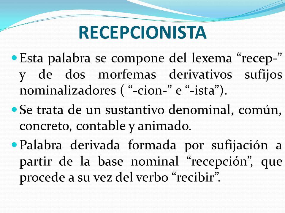 RECEPCIONISTA Esta palabra se compone del lexema recep- y de dos morfemas derivativos sufijos nominalizadores ( -cion- e -ista ).