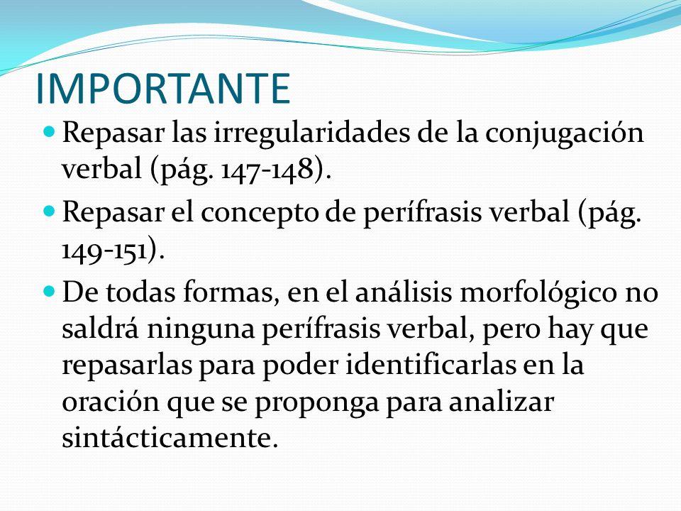 IMPORTANTE Repasar las irregularidades de la conjugación verbal (pág. 147-148). Repasar el concepto de perífrasis verbal (pág. 149-151).