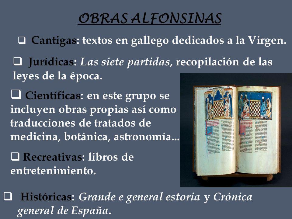 OBRAS ALFONSINAS Cantigas: textos en gallego dedicados a la Virgen. Jurídicas: Las siete partidas, recopilación de las leyes de la época.