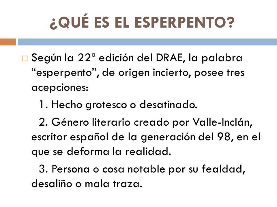 ¿QUÉ ES EL ESPERPENTO Según la 22ª edición del DRAE, la palabra esperpento , de origen incierto, posee tres acepciones: