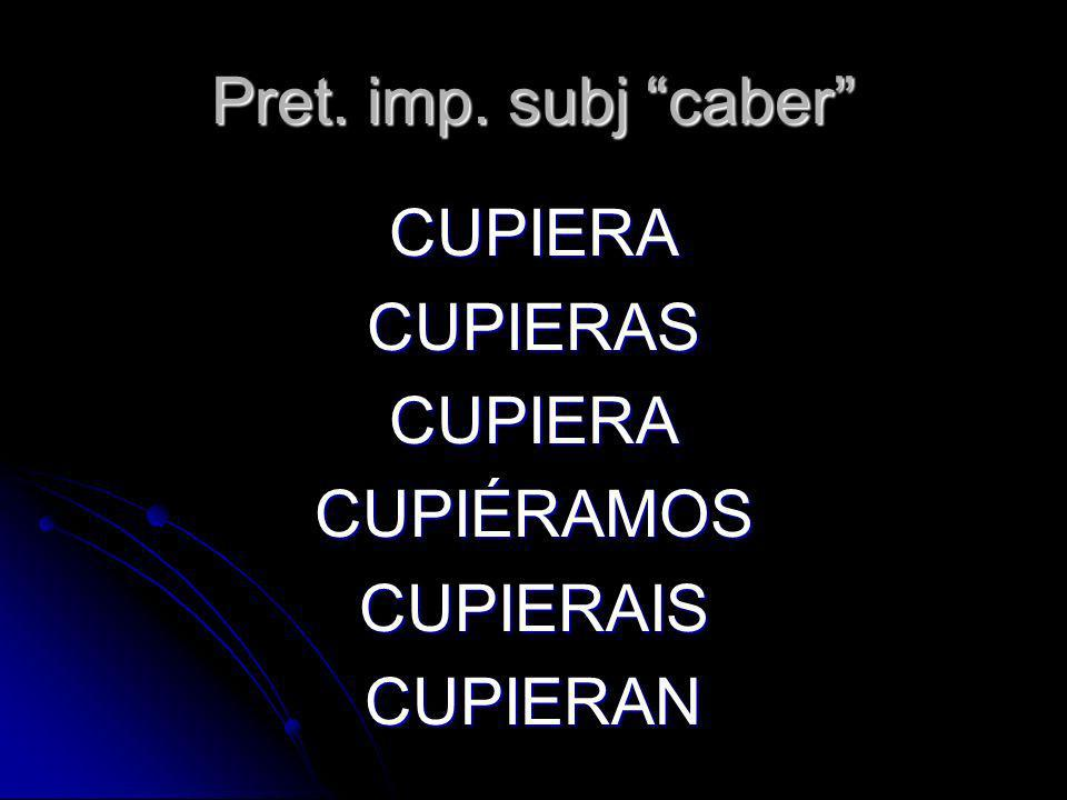 CUPIERA CUPIERAS CUPIÉRAMOS CUPIERAIS CUPIERAN