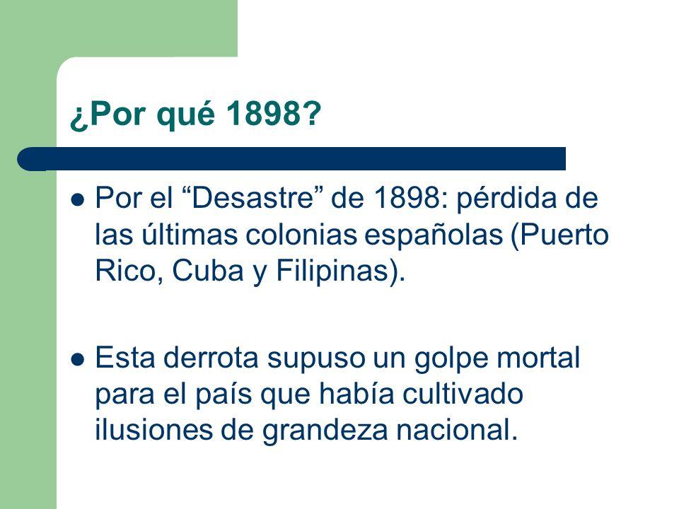 ¿Por qué 1898 Por el Desastre de 1898: pérdida de las últimas colonias españolas (Puerto Rico, Cuba y Filipinas).