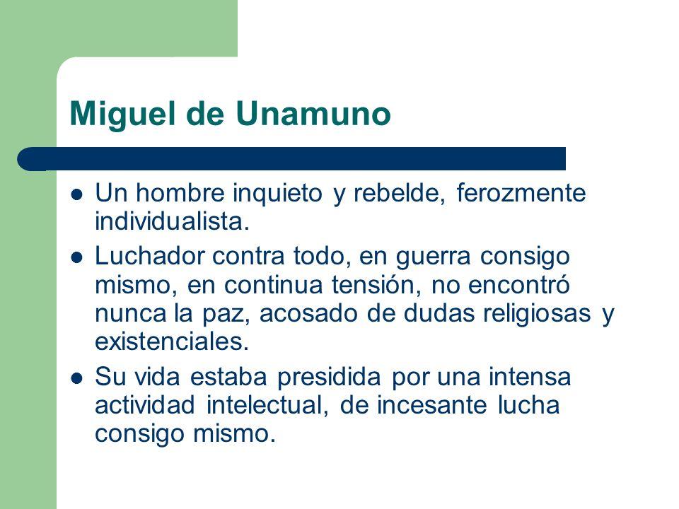 Miguel de Unamuno Un hombre inquieto y rebelde, ferozmente individualista.